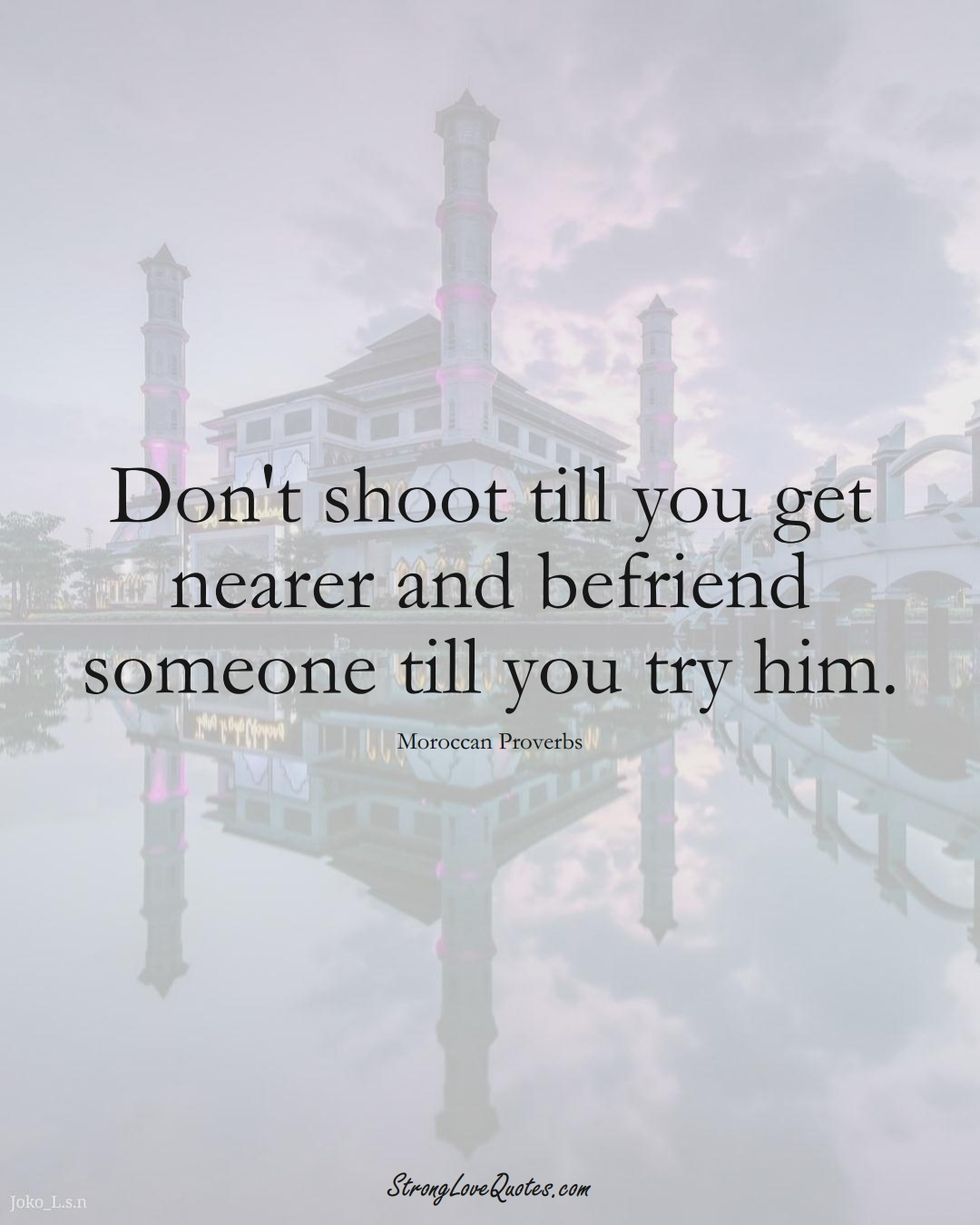Don't shoot till you get nearer and befriend someone till you try him. (Moroccan Sayings);  #AfricanSayings