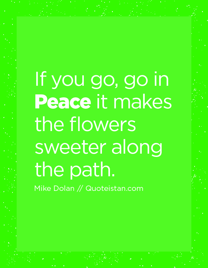 If you go, go in Peace it makes the flowers sweeter along the path.