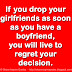 If you drop your girlfriends as soon as you have a boyfriend, you will live to regret your decision.