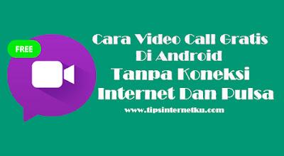 Cara Video Call Gratis Di Android Tanpa Koneksi Internet Dan Pulsa