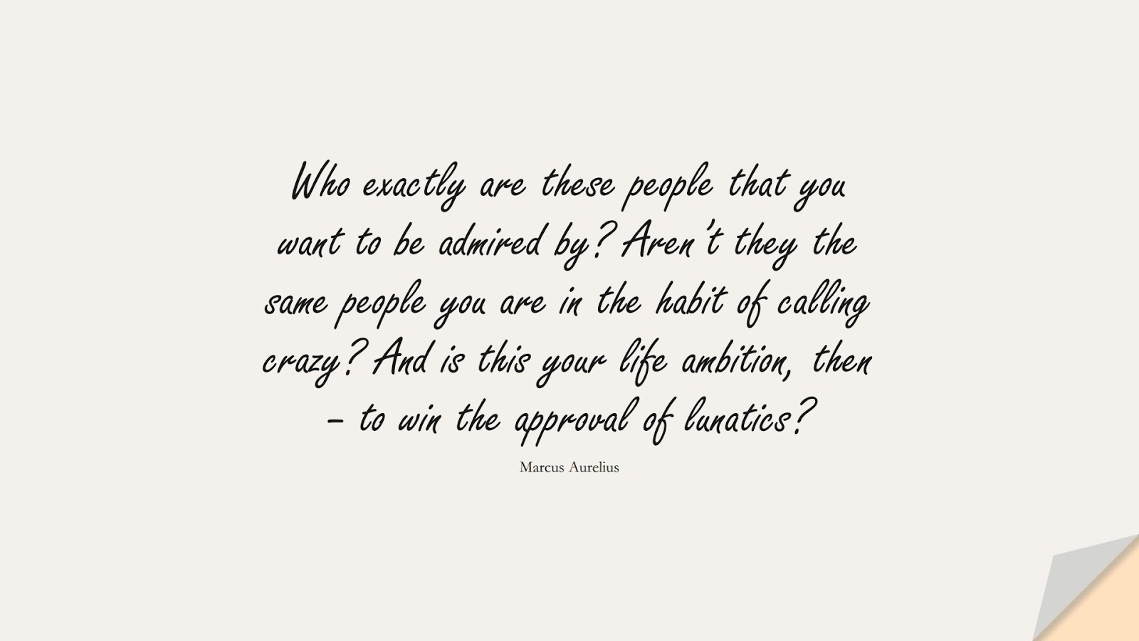 Who exactly are these people that you want to be admired by? Aren't they the same people you are in the habit of calling crazy? And is this your life ambition, then – to win the approval of lunatics? (Marcus Aurelius);  #MarcusAureliusQuotes