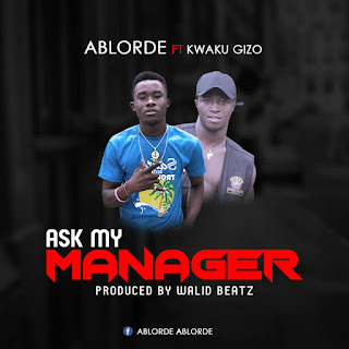 Ablorde - Ask My Manager ft Kwaku Gizo (Prod. by Walid Beatz)