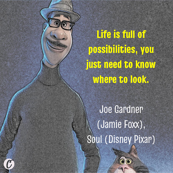 Life is full of possibilities, you just need to know where to look. — Joe Gardner (Jamie Foxx), Soul (Disney Pixar)