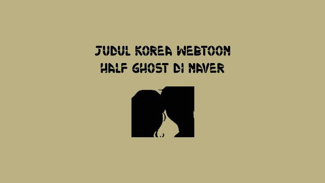 Judul Korea Webtoon Half Ghost di Naver