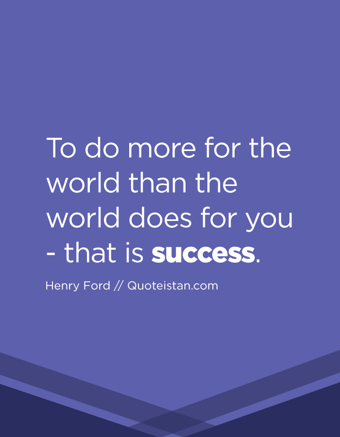 To do more for the world than the world does for you - that is success.