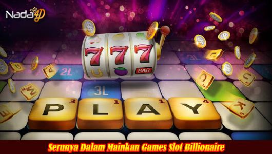 Serunya Dalam Mainkan Games Slot Billionaire