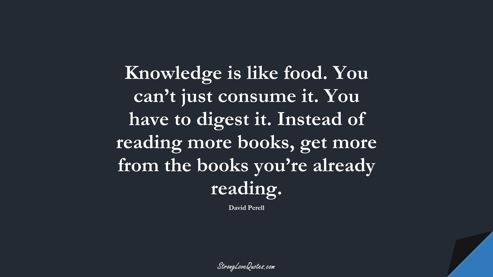 Knowledge is like food. You can't just consume it. You have to digest it. Instead of reading more books, get more from the books you're already reading. (David Perell);  #KnowledgeQuotes