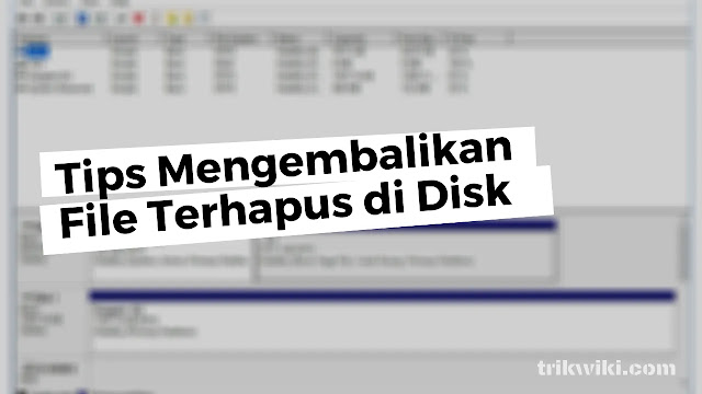 Tips Mengembalikan File Terhapus di Disk Windows
