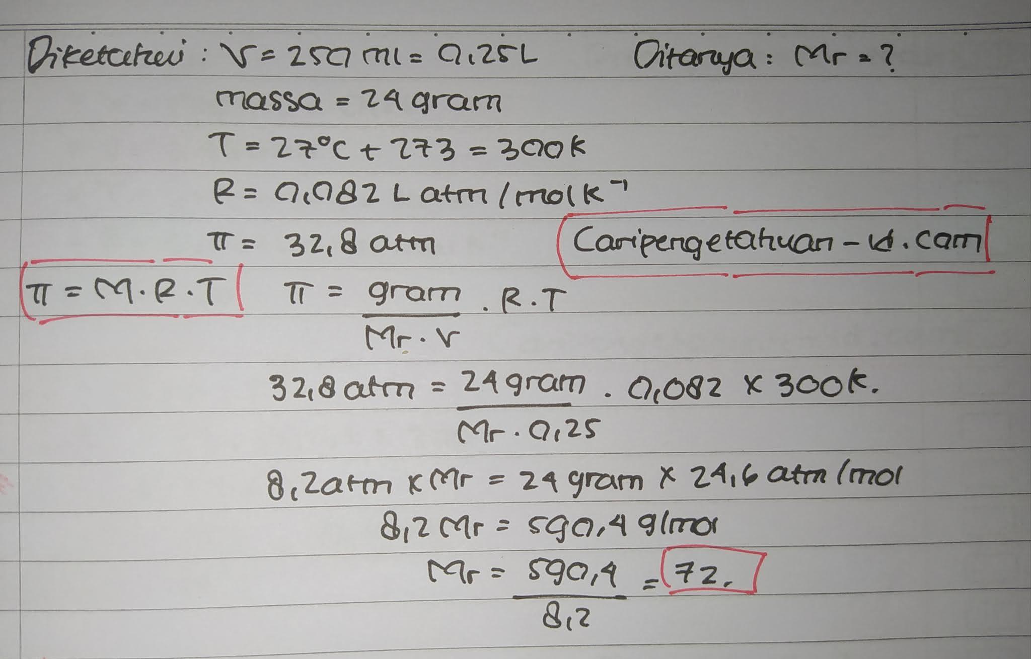 Dalam 250 mL suatu larutan terdapat 24 gram zat X yang bersifat nonelektrolit. Jika pada temperatur 27°C, tekanan osmosis larutan 32,8 atm, massa molekul relatif (Mr) zat X adalah......(R = 0,082 L atm/mol K-1)