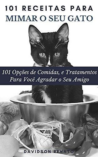 101 Receitas Para Mimar O Seu Gato: 101 Opções de Comidas, e Tratamentos - Para Você Agradar o Seu Amigo