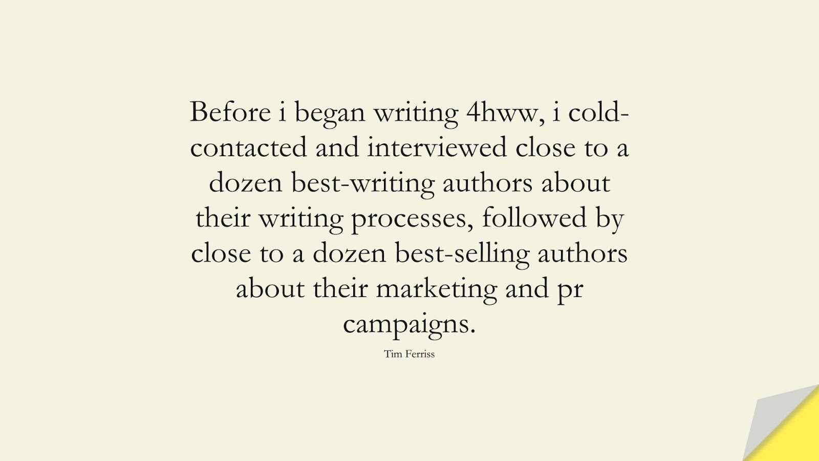 Before i began writing 4hww, i cold-contacted and interviewed close to a dozen best-writing authors about their writing processes, followed by close to a dozen best-selling authors about their marketing and pr campaigns. (Tim Ferriss);  #TimFerrissQuotes