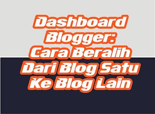 Dashboard Blogger : Cara Beralih dari blog yang satu ke yang lain