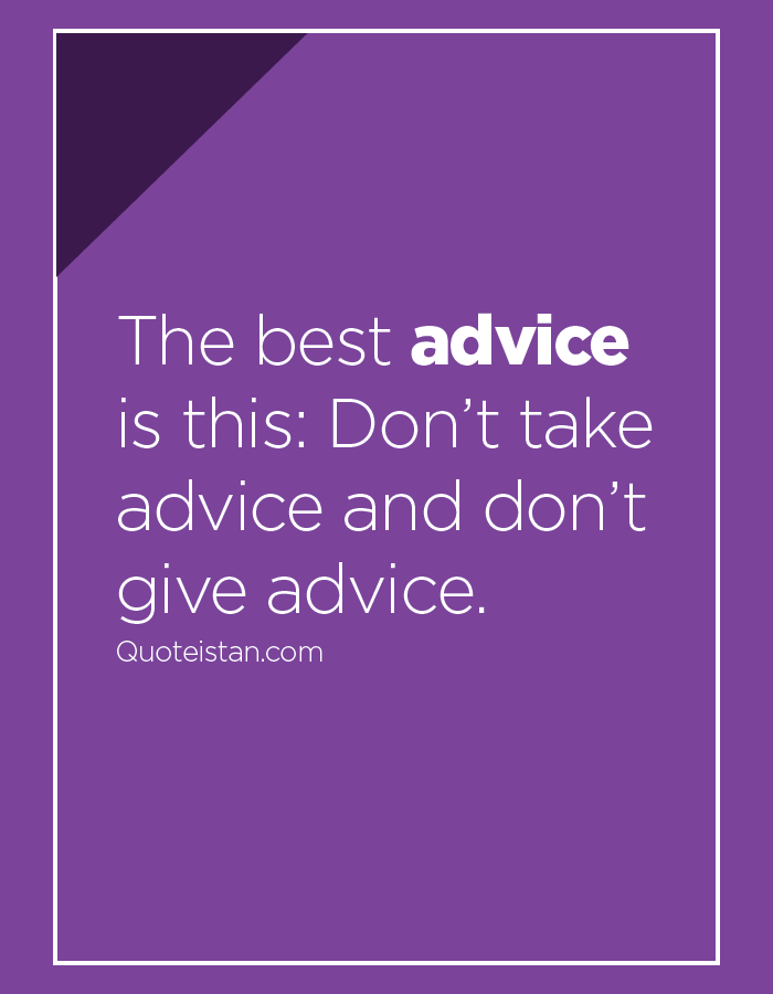 The best advice is this, Don't take advice and don't give advice.