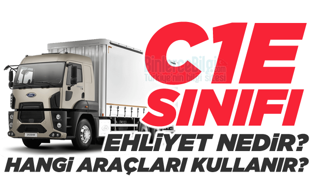 C1E Sınıfı Ehliyet nedir? Hangi araçları kullanır? Kaç yaşında alınır?