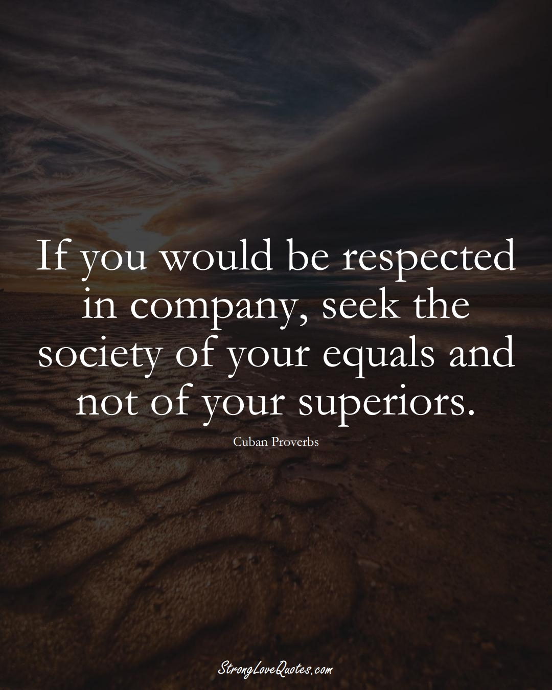 If you would be respected in company, seek the society of your equals and not of your superiors. (Cuban Sayings);  #CaribbeanSayings