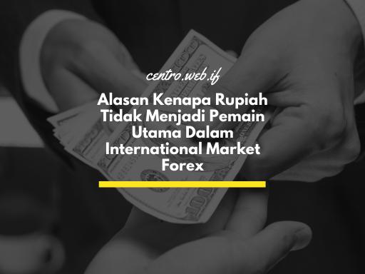 Alasan Kenapa Rupiah Tidak Menjadi Pemain Utama Dalam International Market Forex