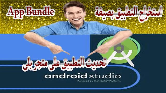 استخراج التطبيق بصيغة Android App Bundle ورفع تحديث التطبيق على متجر بلى 2021