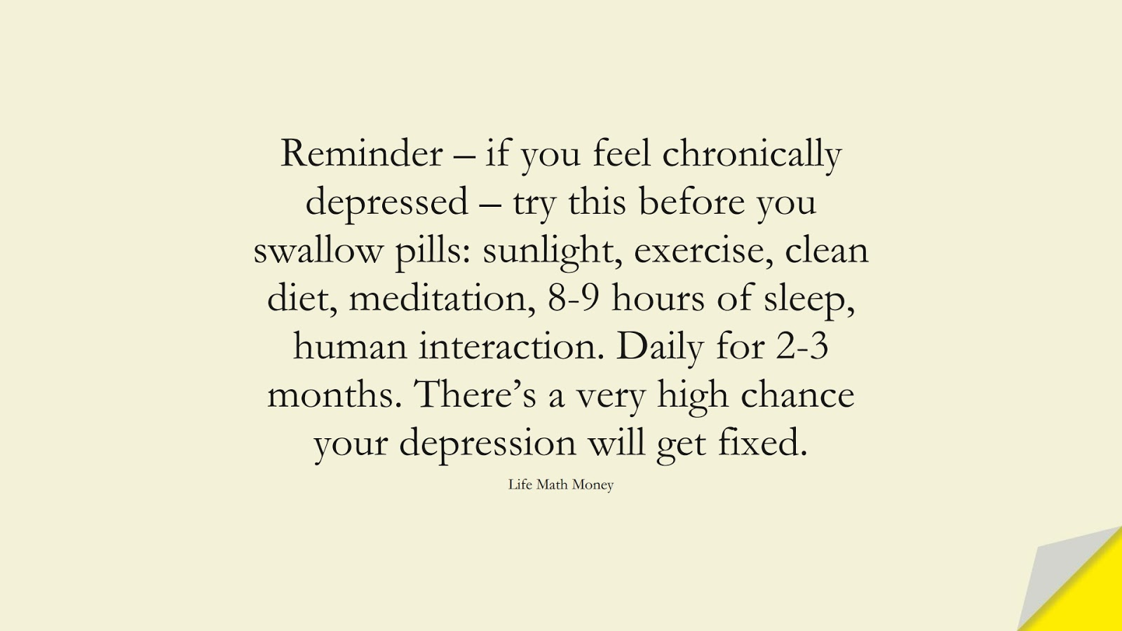 Reminder – if you feel chronically depressed – try this before you swallow pills: sunlight, exercise, clean diet, meditation, 8-9 hours of sleep, human interaction. Daily for 2-3 months. There's a very high chance your depression will get fixed. (Life Math Money);  #DepressionQuotes
