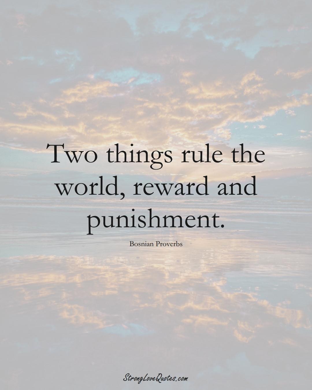 Two things rule the world, reward and punishment. (Bosnian Sayings);  #EuropeanSayings