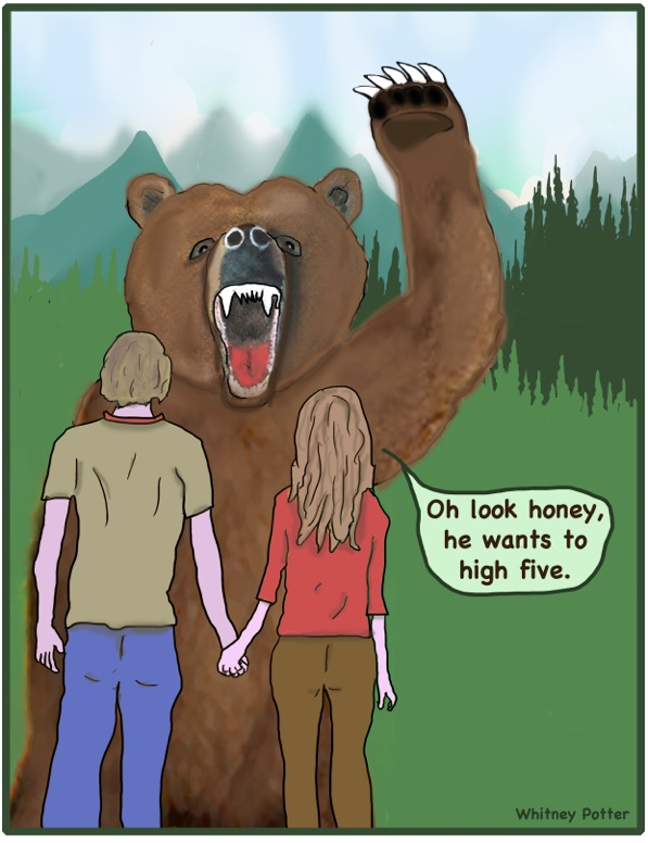 """A young couple stands hand in hand. Their backs are to us. They are facing a huge grizzly bear standing up on its hind legs with one paw in the air, claws extended. The woman says """"Oh look honey, he wants to high 5!""""."""