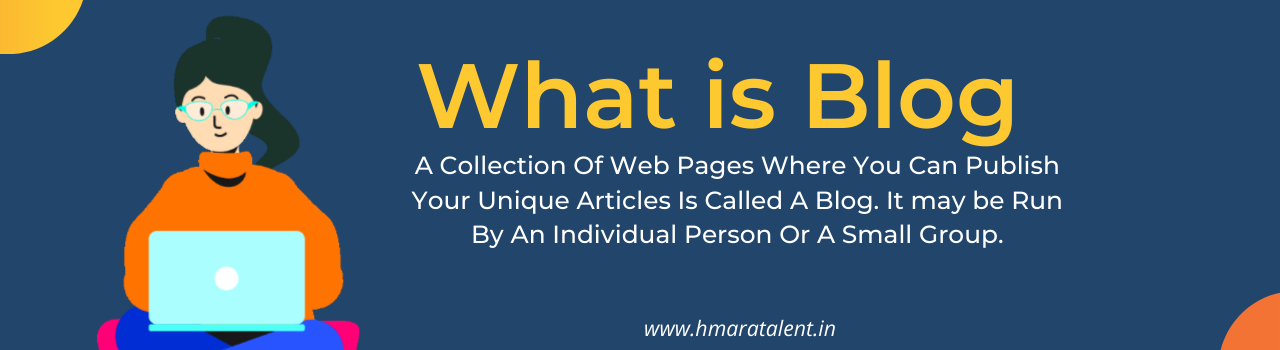 A Collection Of Web Pages Where You Can Publish Your Unique Articles Is Called A Blog. It may be Run By An Individual Person Or A Small Group.  You Can Publish Your Unique and Informative Article In A Blog. It Will Also Help You To Make Your Own Identity In The Online Community. You Can Also Make Money From Your Blog on hmaratalent