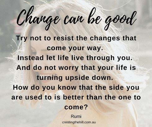 Try not to resist the changes that come your way. Instead let life live through you. And do not worry that your life is turning upside down. How do you know that the side you are used to is better than the one to come?