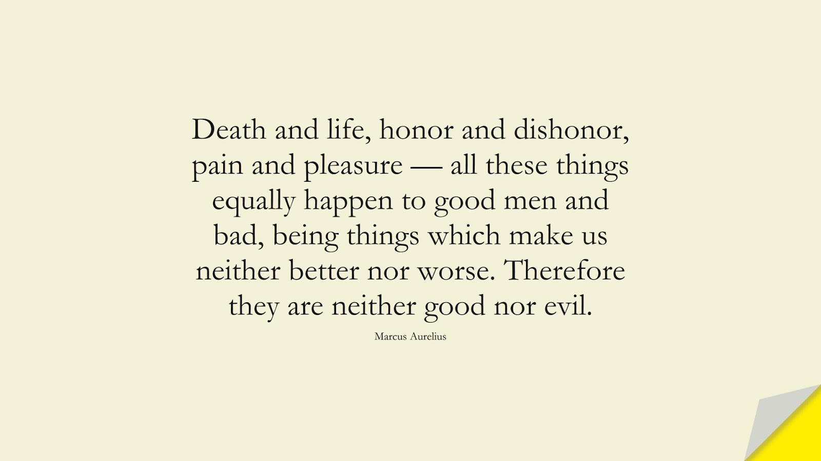 Death and life, honor and dishonor, pain and pleasure — all these things equally happen to good men and bad, being things which make us neither better nor worse. Therefore they are neither good nor evil. (Marcus Aurelius);  #MarcusAureliusQuotes