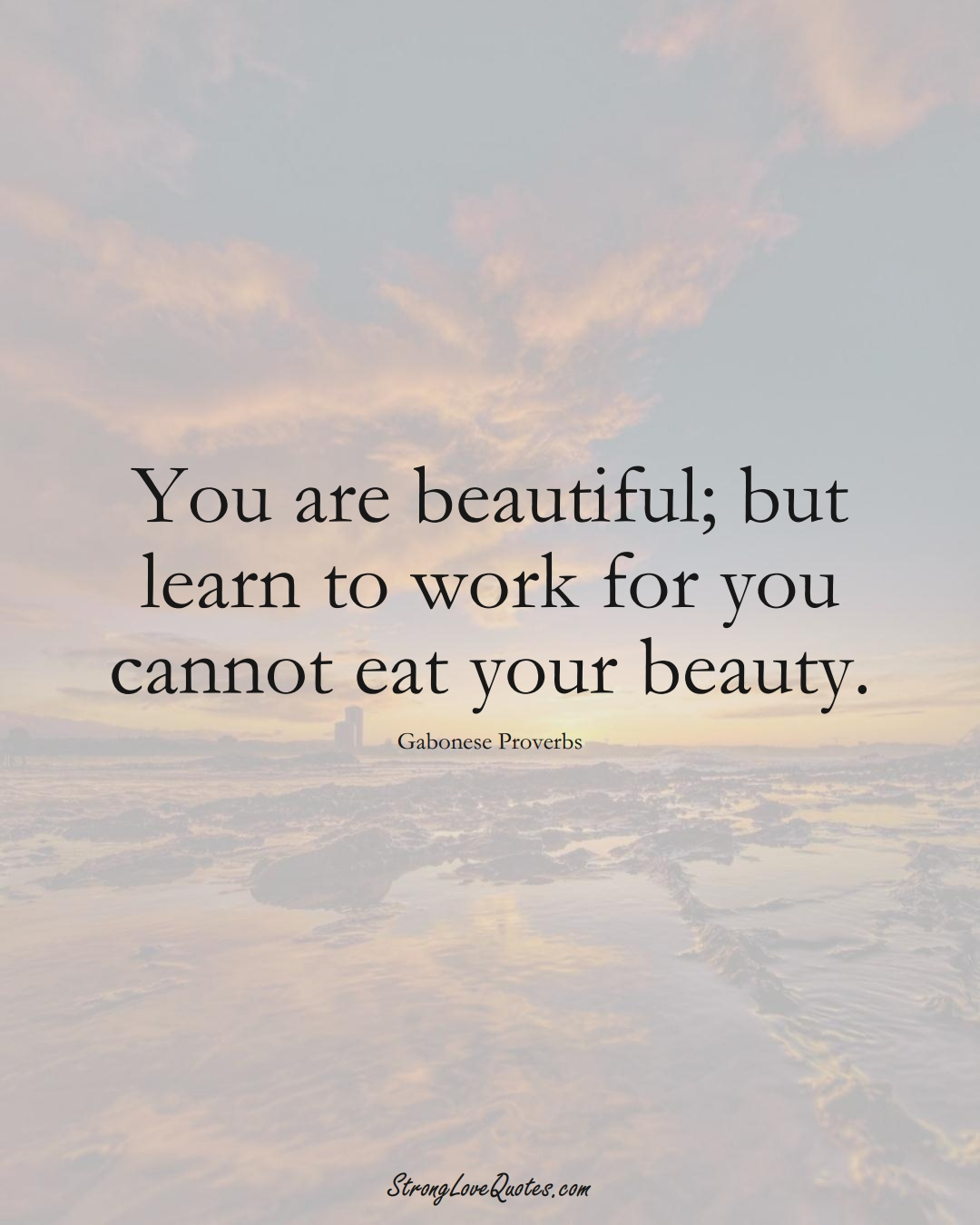 You are beautiful; but learn to work for you cannot eat your beauty. (Gabonese Sayings);  #AfricanSayings