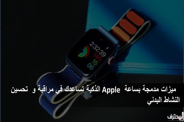 ميزات مدمجة بساعة Apple الذكية تساعدك في مراقبة و تحسين النشاط البدني