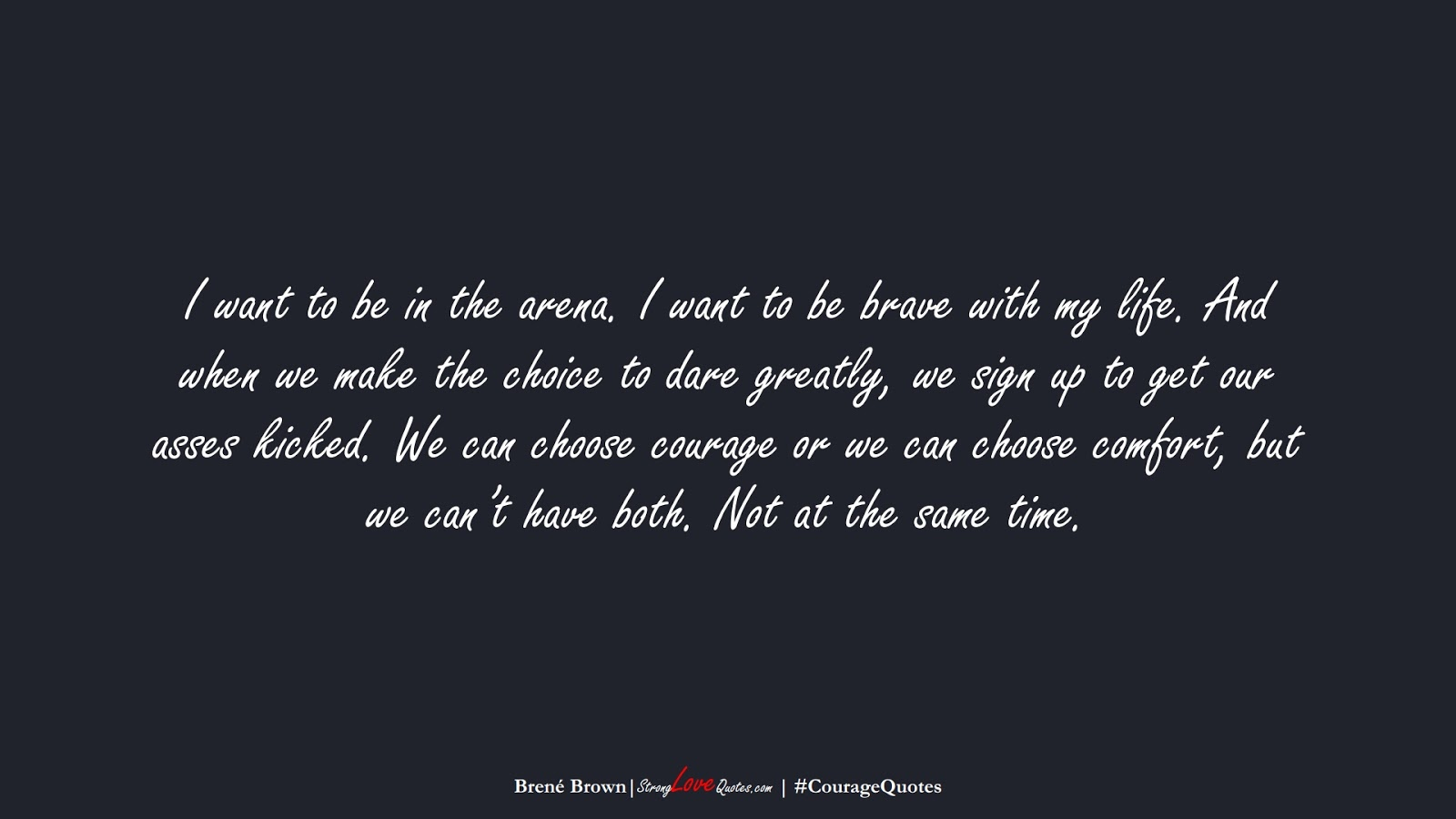 I want to be in the arena. I want to be brave with my life. And when we make the choice to dare greatly, we sign up to get our asses kicked. We can choose courage or we can choose comfort, but we can't have both. Not at the same time. (Brené Brown);  #CourageQuotes