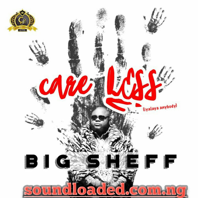 MUSIC: Big Sheff – Care Less (Iyalaya Anybody)