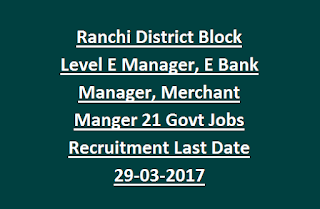 Ranchi District Block Level E Manager, E Bank Manager, Merchant Manger 21 Govt Jobs Recruitment Last Date 29-03-2017