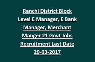 Ranchi District Block Level E Manager, E Bank Manager, Merchant Manger 21 Govt Jobs Recruitment Last Date 29-03-2017