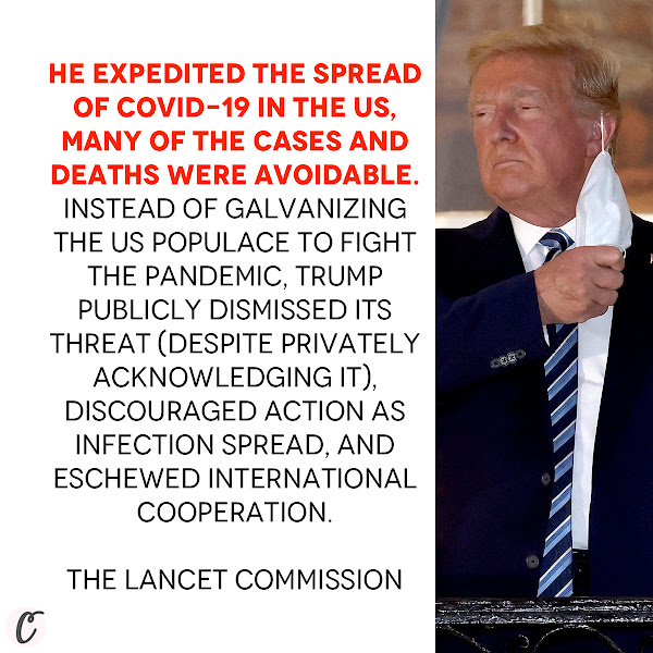 He expedited the spread of COVID-19 in the US. Many of the cases and deaths were avoidable. Instead of galvanizing the US populace to fight the pandemic, Trump publicly dismissed its threat (despite privately acknowledging it), discouraged action as infection spread, and eschewed international cooperation. — The Lancet Commission