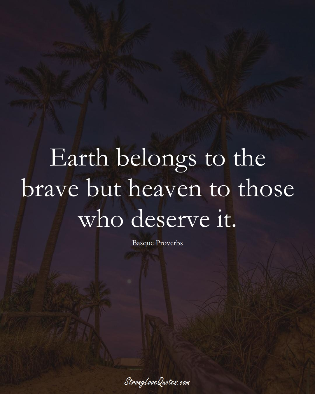 Earth belongs to the brave but heaven to those who deserve it. (Basque Sayings);  #EuropeanSayings