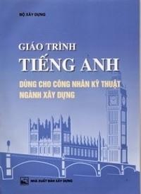 Giáo Trình Tiếng Anh Dùng Cho Công Nhân Kỹ Thuật Ngành Xây Dựng - Nguyễn Hồng Vinh