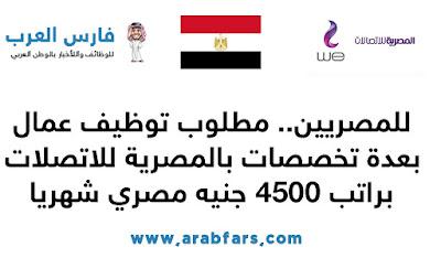 للمصريين.. مطلوب توظيف عمال بعدة تخصصات بالمصرية للاتصلات  WE براتب 4500 جنيه مصري شهريا عبر الموقع www.te.eg