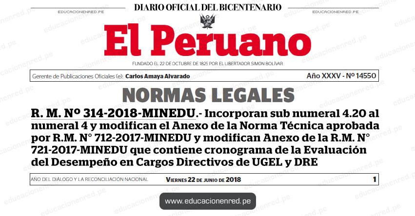 R. M. Nº 314-2018-MINEDU - Incorporan sub numeral 4.20 al numeral 4 y modifican el Anexo de la Norma Técnica aprobada por R.M. N° 712-2017-MINEDU y modifican Anexo de la R.M. N° 721-2017-MINEDU que contiene cronograma de la Evaluación del Desempeño en Cargos Directivos de Unidades de Gestión Educativa Local y Direcciones Regionales de Educación - www.minedu.gob.pe
