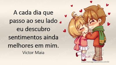 A cada dia que passo ao seu lado eu descubro sentimentos ainda melhores em mim. Victor Maia