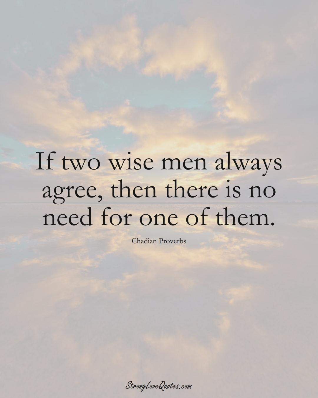 If two wise men always agree, then there is no need for one of them. (Chadian Sayings);  #AfricanSayings