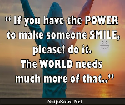 If you have the POWER to make someone SMILE, please! do it. The WORLD needs much more of that.. - Quotes