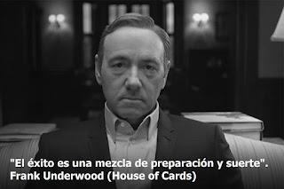 """""""El éxito es una mezcla de preparación y suerte"""". Frank Underwood. House of Cards"""