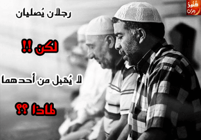 رجلان يُصليان لكن لا يُقبل من أحدهما و العياذ بالله !! لماذا ؟؟