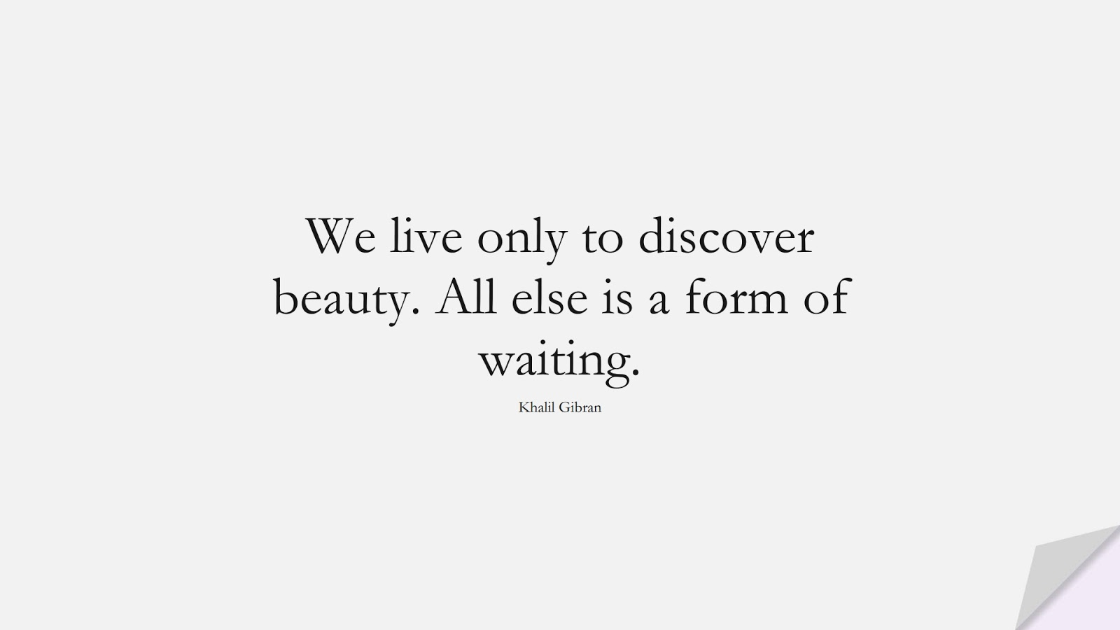 We live only to discover beauty. All else is a form of waiting. (Khalil Gibran);  #InspirationalQuotes