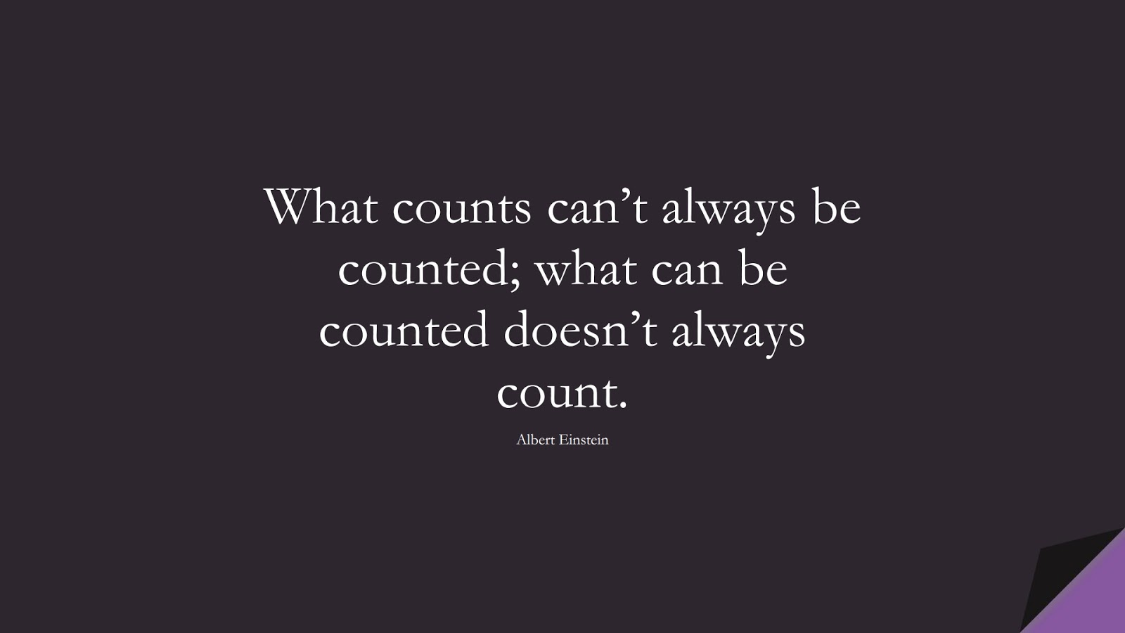 What counts can't always be counted; what can be counted doesn't always count. (Albert Einstein);  #ShortQuotes
