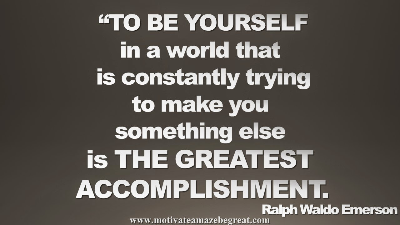 Picture quote featured in our Inspirational Picture Quotes To Achieve Success in Life: To be yourself in a world that is constantly trying to make you something else is the greatest accomplishment. - Ralph Waldo Emerson