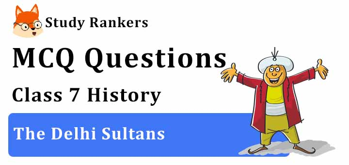MCQ Questions for Class 7 History: Ch 3 The Delhi Sultans