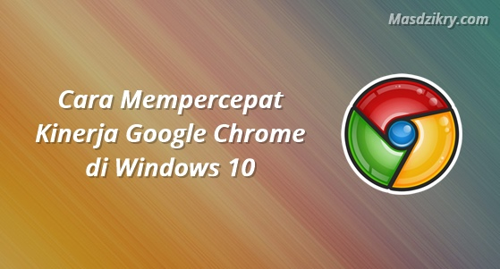 Cara mempercepat kinerja google chrome di windows 10