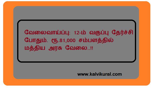 வேலைவாய்ப்பு: 12-ம் வகுப்பு தேர்ச்சி போதும். ரூ.81,000 சம்பளத்தில் மத்திய அரசு வேலை..!!