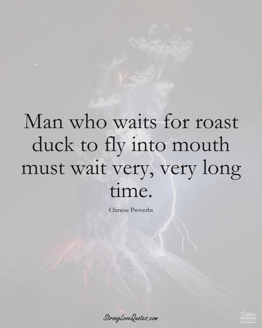 Man who waits for roast duck to fly into mouth must wait very, very long time. (Chinese Sayings);  #AsianSayings